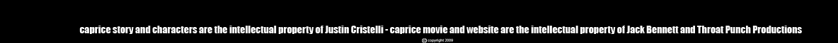 CAPRICE characters and story are the intellectual property of Justin Cristelli CAPRICE the movie and website are the intellectual property of Jack Bennett and Throat Punch Productions copyright 2009, 2010